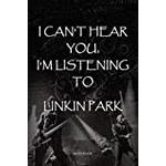 "I can't hear you, I'm listening to Linkin Park: amazing lined notebook gift quote for Linkin Park soldiers ""110 pages"""
