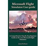 Microsoft Flight Simulator User guide: A Comprehensive Step By Step Beginner Guide to the 2020 Microsoft Flight Simulator
