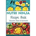 Nutri Ninja Recipe Book: Sauces, Dips and Spreads - Blender Recipes for your High Speed Blender