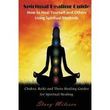 Healing for reiki Böcker Spiritual Healing Guide: How to Heal Yourself and Others Using Spiritual Methods: Chakra, Reiki and Theta Healing Guides for Spiritual Healing (Häftad, 2014)