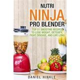 Nutri ninja Böcker Nutri Ninja Pro Blender: Top 51 Smoothie Recipes to Lose Weight, Detoxify, Fight Disease, and Live Long (Häftad, 2016)