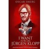 Jurgen klopp Böcker I Want to Be Like Jurgen Klopp: And Other Strange Thoughts about Football (Häftad, 2015)