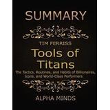 Tools of titans Böcker Summary: Tools of Titans By Tim Ferriss: The Tactics, Routines, and Habits of Billionaires, Icons, and World-Class Performers (E-bok, 2017)