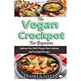 Crockpot Böcker The Vegan Crockpot for Beginners: Andrea's Best 100% Vegan Slow Cooking and Crockpot Recipes: Volume 3 (Andrea Silver Vegan Cookbooks)