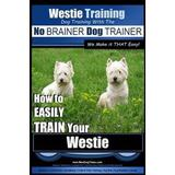 Westie Böcker Westie Training - Dog Training with the No BRAINER Dog TRAINER We Make it THAT Easy!: How to EASILY TRAIN Your Westie
