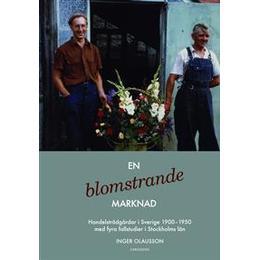 En blomstrande marknad: handelsträdgårdar i Sverige 1900-1950 med fyra fallstudier i Stockholms län (Inbunden, 2014)