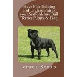 Have Fun Training and Understanding Your Staffordshire Bull Terrier Puppy &; Dog (Häftad, 2015)