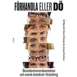Förhandla eller dö: Decemberöverenskommelsen och svensk demokrati i förändring (Häftad, 2016)