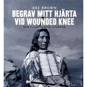 Begrav mitt hjärta vid Wounded Knee: erövringen av Vilda Västern ur indianernas perspektiv - den illustrerade utgåvan (Danskt band, 2017)