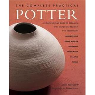 The Complete Practical Potter: A Comprehensive Guide to Ceramics, with Step-By-Step Projects and Techniques (Häftad, 2015)