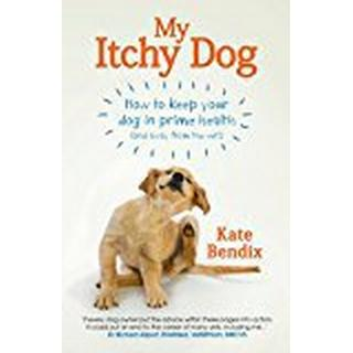 My Itchy Dog: How to Keep Your Dog in Prime Health (and Away from the Vet)