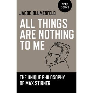 All Things are Nothing to Me: The Unique Philosophy of Max Stirner