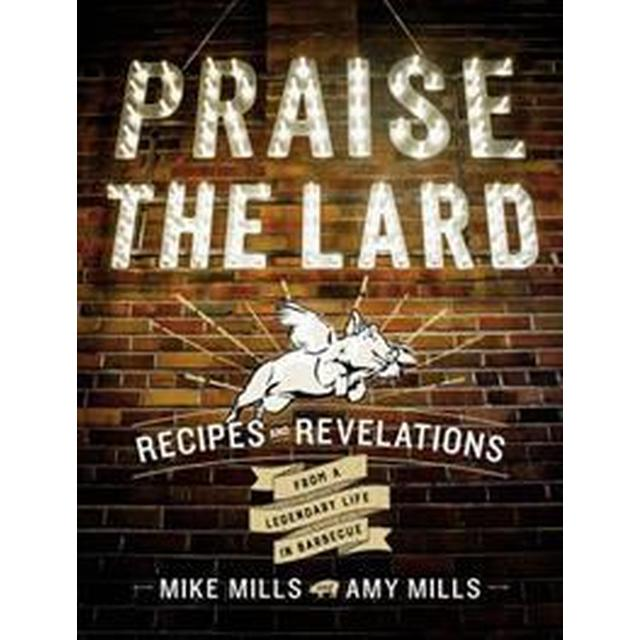 Praise the Lard: Recipes and Revelations from a Legendary Life in Barbecue (Inbunden, 2017)