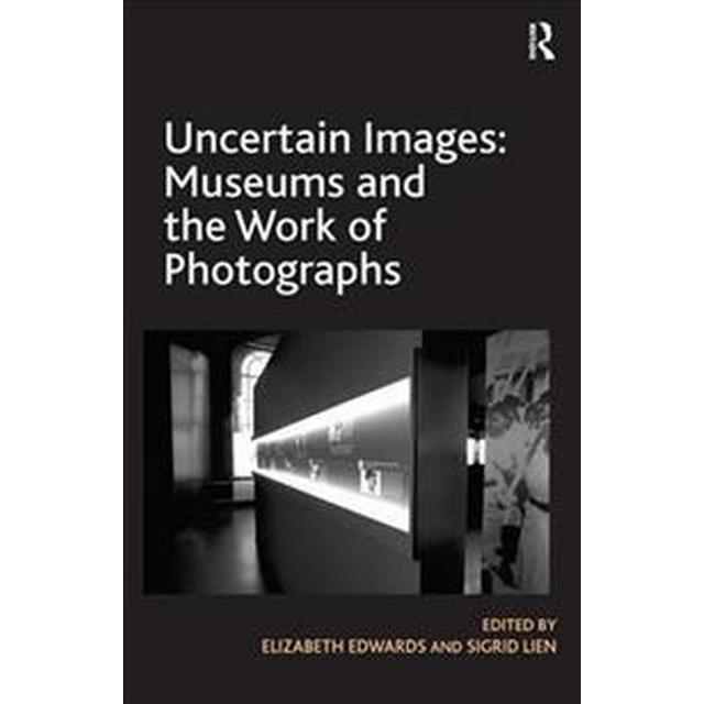 Uncertain Images: Museums and the Work of Photographs (Häftad, 2017)